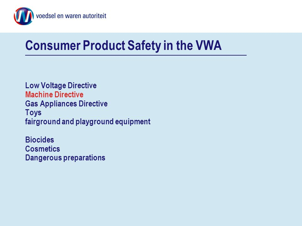 Consumer Product Safety in the VWA Low Voltage Directive Machine Directive Gas Appliances Directive Toys fairground and playground equipment Biocides