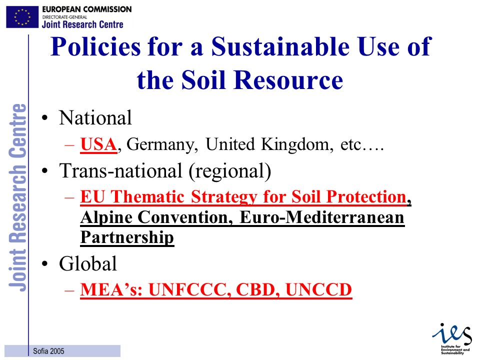 2 Sofia 2005 Policies for a Sustainable Use of the Soil Resource National –USA, Germany, United Kingdom, etc…. Trans-national (regional) –EU Thematic
