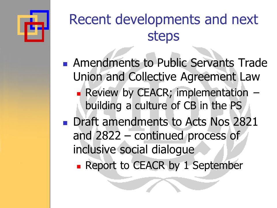 Recent developments and next steps Amendments to Public Servants Trade Union and Collective Agreement Law Review by CEACR; implementation – building a culture of CB in the PS Draft amendments to Acts Nos 2821 and 2822 – continued process of inclusive social dialogue Report to CEACR by 1 September