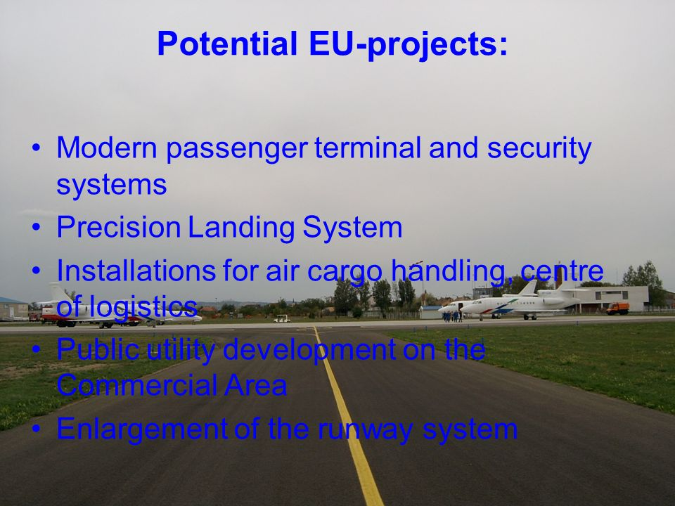 Potential EU-projects: Modern passenger terminal and security systems Precision Landing System Installations for air cargo handling, centre of logistics Public utility development on the Commercial Area Enlargement of the runway system