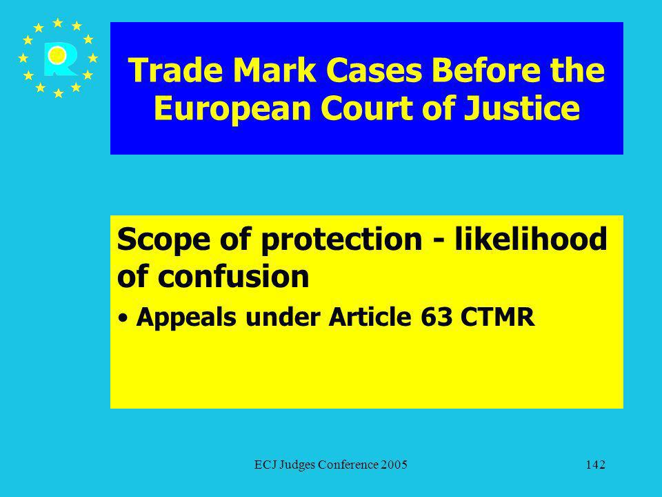 ECJ Judges Conference 2005142 Trade Mark Cases Before the European Court of Justice Scope of protection - likelihood of confusion Appeals under Articl