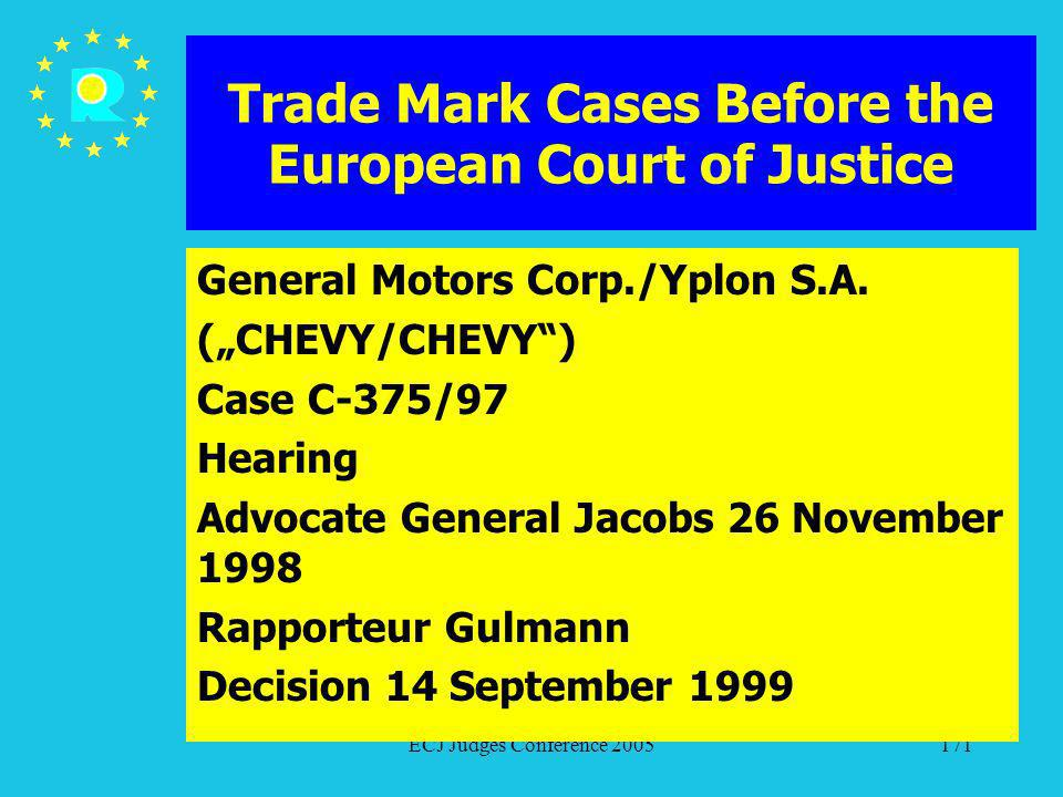 ECJ Judges Conference 2005171 Trade Mark Cases Before the European Court of Justice General Motors Corp./Yplon S.A. (CHEVY/CHEVY) Case C-375/97 Hearin