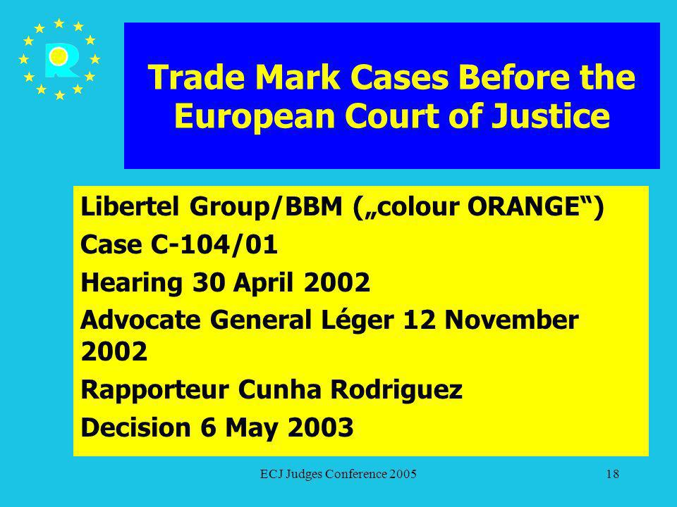 ECJ Judges Conference 200518 Trade Mark Cases Before the European Court of Justice Libertel Group/BBM (colour ORANGE) Case C-104/01 Hearing 30 April 2