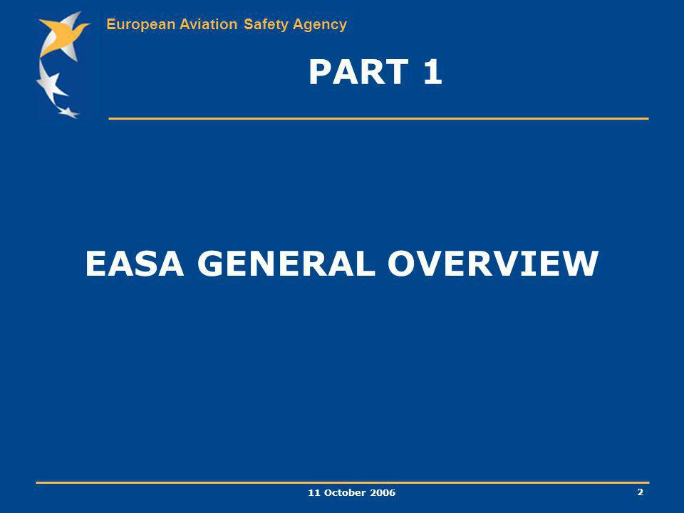 European Aviation Safety Agency 11 October 2006 2 PART 1 EASA GENERAL OVERVIEW