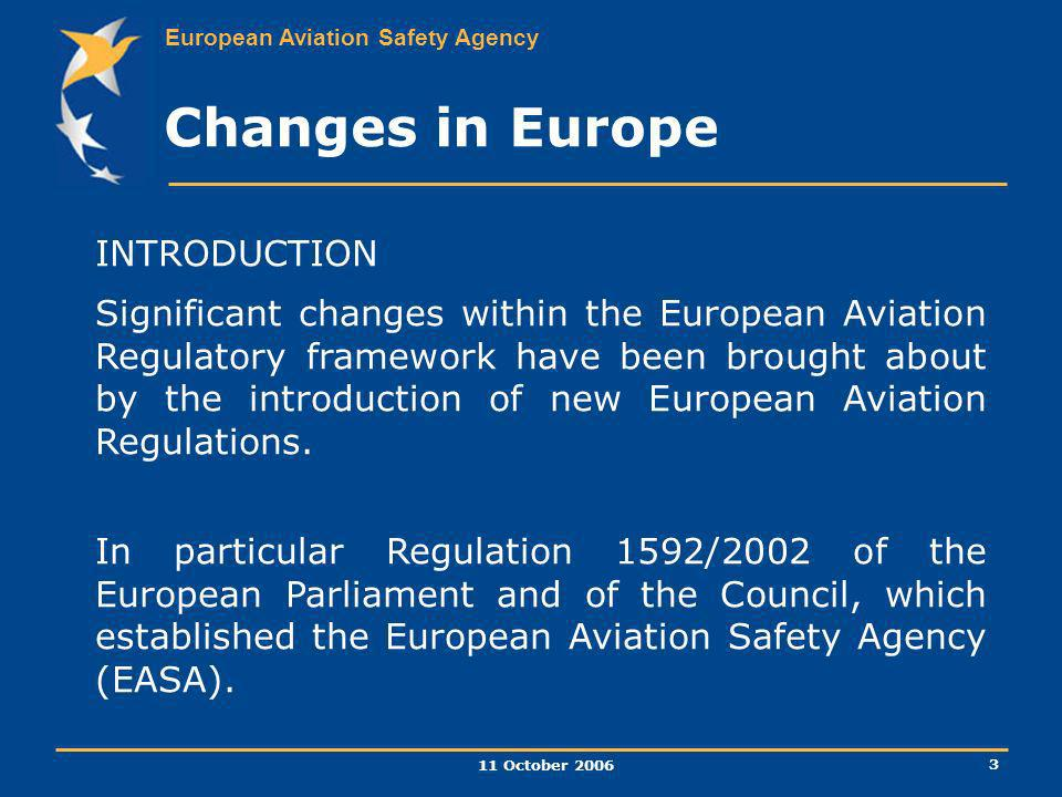 European Aviation Safety Agency 11 October 2006 3 INTRODUCTION Significant changes within the European Aviation Regulatory framework have been brought