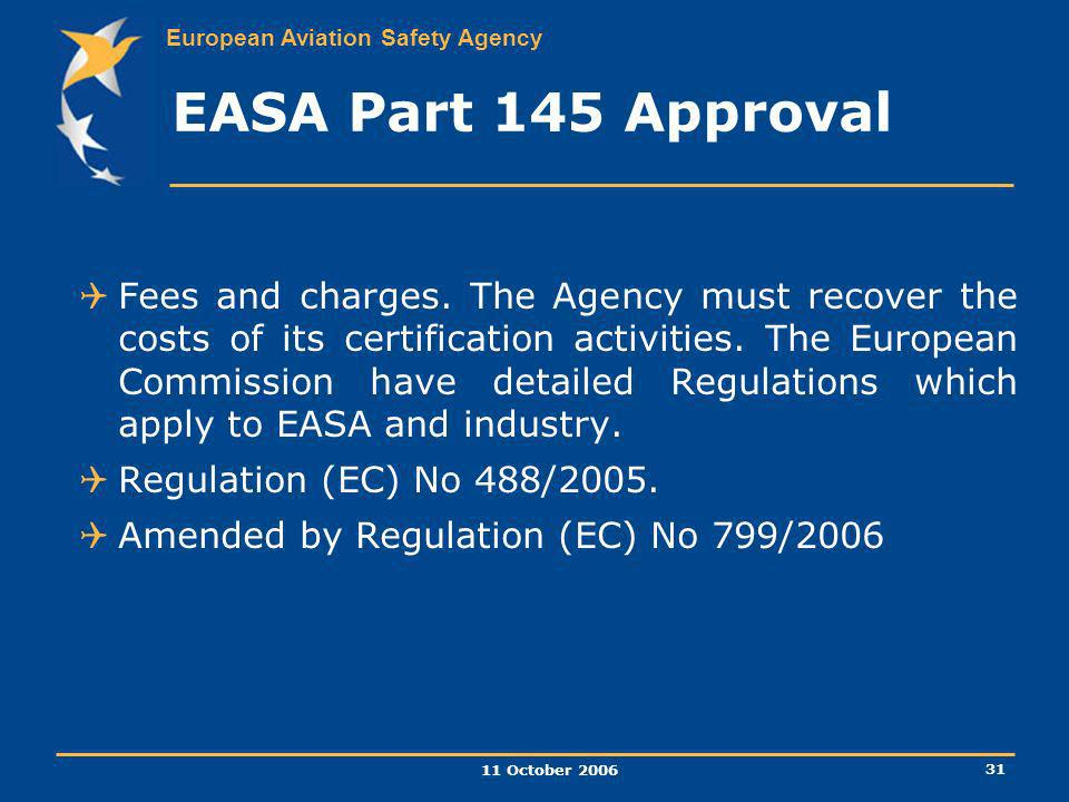 European Aviation Safety Agency 11 October 2006 31 EASA Part 145 Approval Fees and charges. The Agency must recover the costs of its certification act
