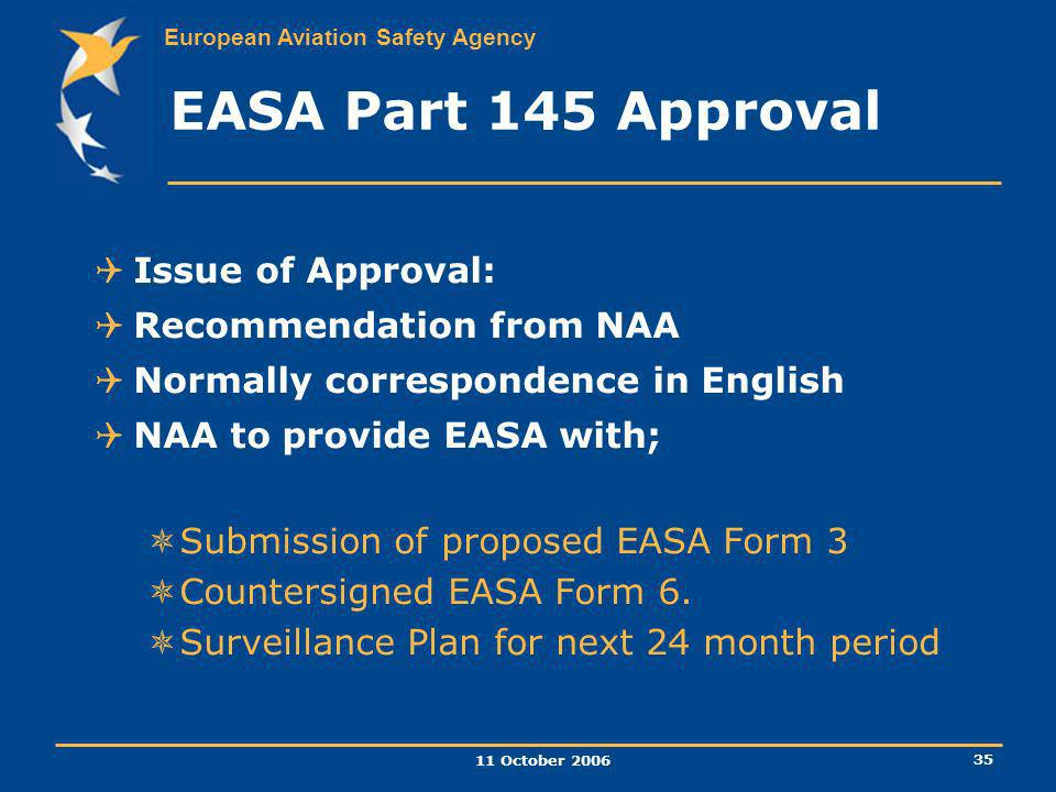 European Aviation Safety Agency 11 October 2006 35 EASA Part 145 Approval Issue of Approval: Recommendation from NAA Normally correspondence in Englis