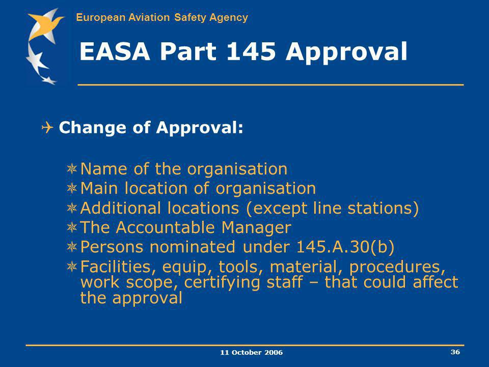 European Aviation Safety Agency 11 October 2006 36 EASA Part 145 Approval Change of Approval: Name of the organisation Main location of organisation A