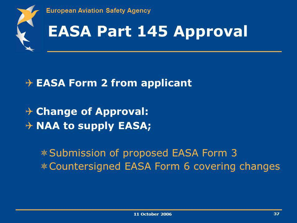 European Aviation Safety Agency 11 October 2006 37 EASA Part 145 Approval EASA Form 2 from applicant Change of Approval: NAA to supply EASA; Submissio