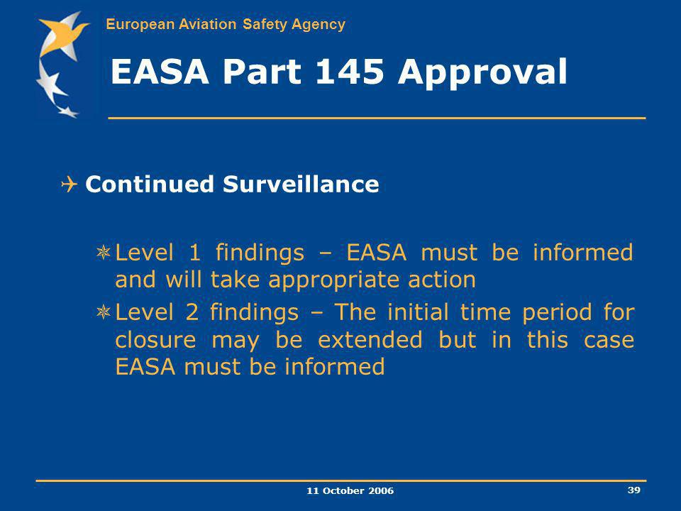 European Aviation Safety Agency 11 October 2006 39 EASA Part 145 Approval Continued Surveillance Level 1 findings – EASA must be informed and will tak