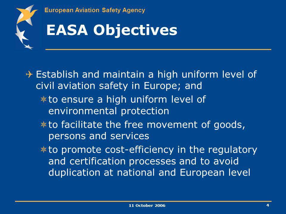 European Aviation Safety Agency 11 October 2006 4 EASA Objectives Establish and maintain a high uniform level of civil aviation safety in Europe; and