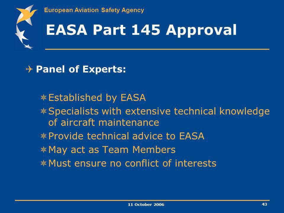 European Aviation Safety Agency 11 October 2006 43 EASA Part 145 Approval Panel of Experts: Established by EASA Specialists with extensive technical k