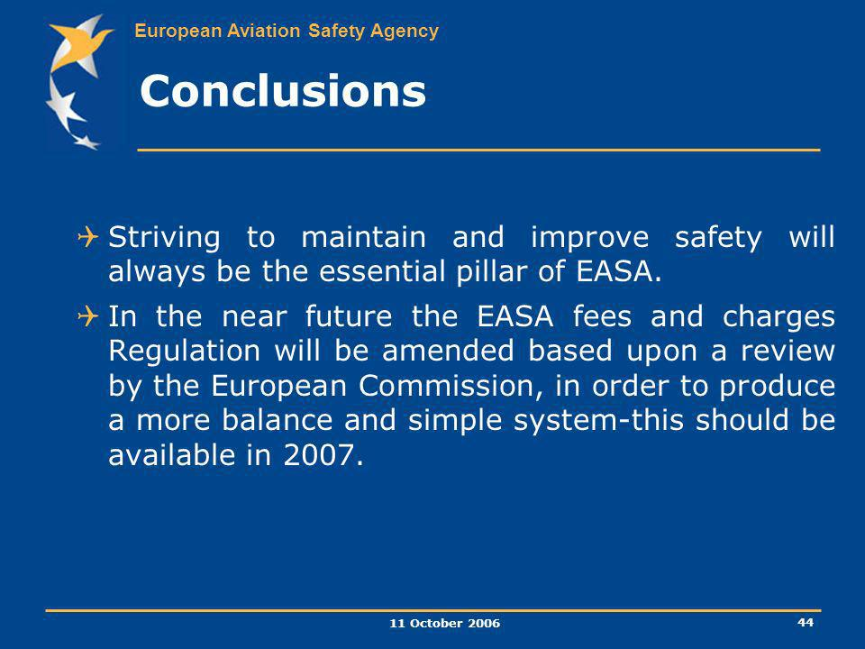 European Aviation Safety Agency 11 October 2006 44 Conclusions Striving to maintain and improve safety will always be the essential pillar of EASA. In