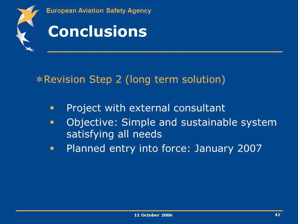 European Aviation Safety Agency 11 October 2006 47 Revision Step 2 (long term solution) Project with external consultant Objective: Simple and sustain