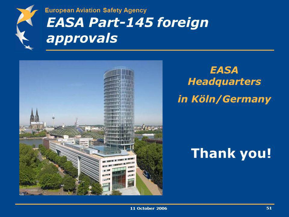 European Aviation Safety Agency 11 October 2006 51 EASA Part-145 foreign approvals Thank you! EASA Headquarters in Köln/Germany