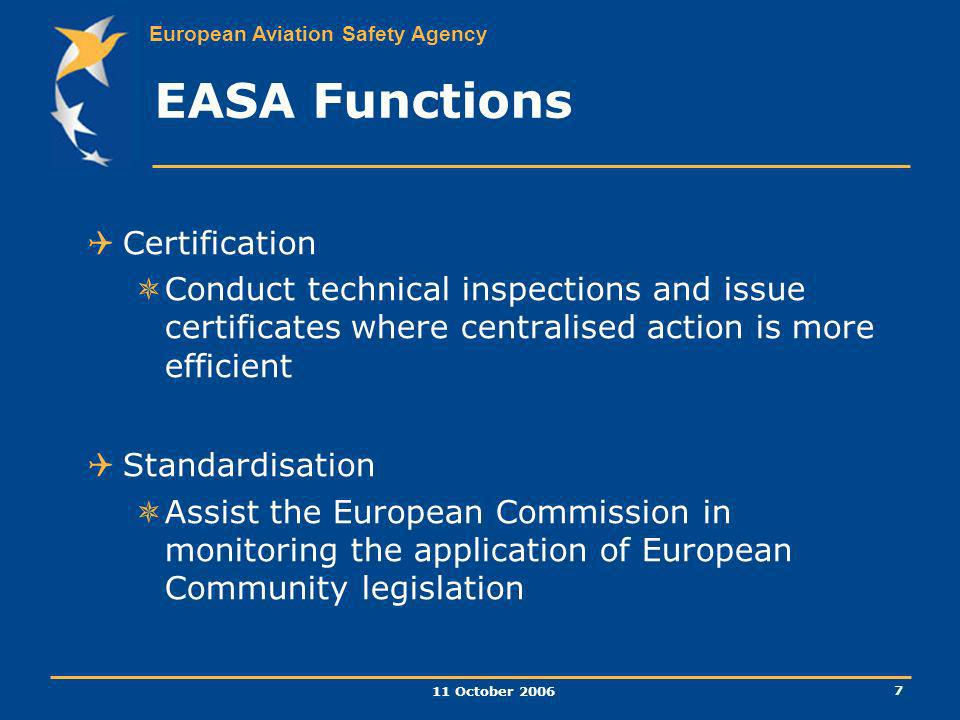 European Aviation Safety Agency 11 October 2006 7 Certification Conduct technical inspections and issue certificates where centralised action is more