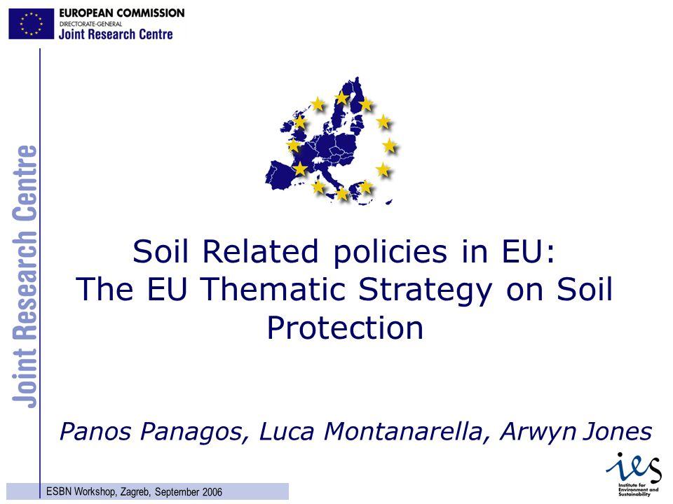 1 ESBN Workshop, Zagreb, September 2006 Panos Panagos, Luca Montanarella, Arwyn Jones Soil Related policies in EU: The EU Thematic Strategy on Soil Pr