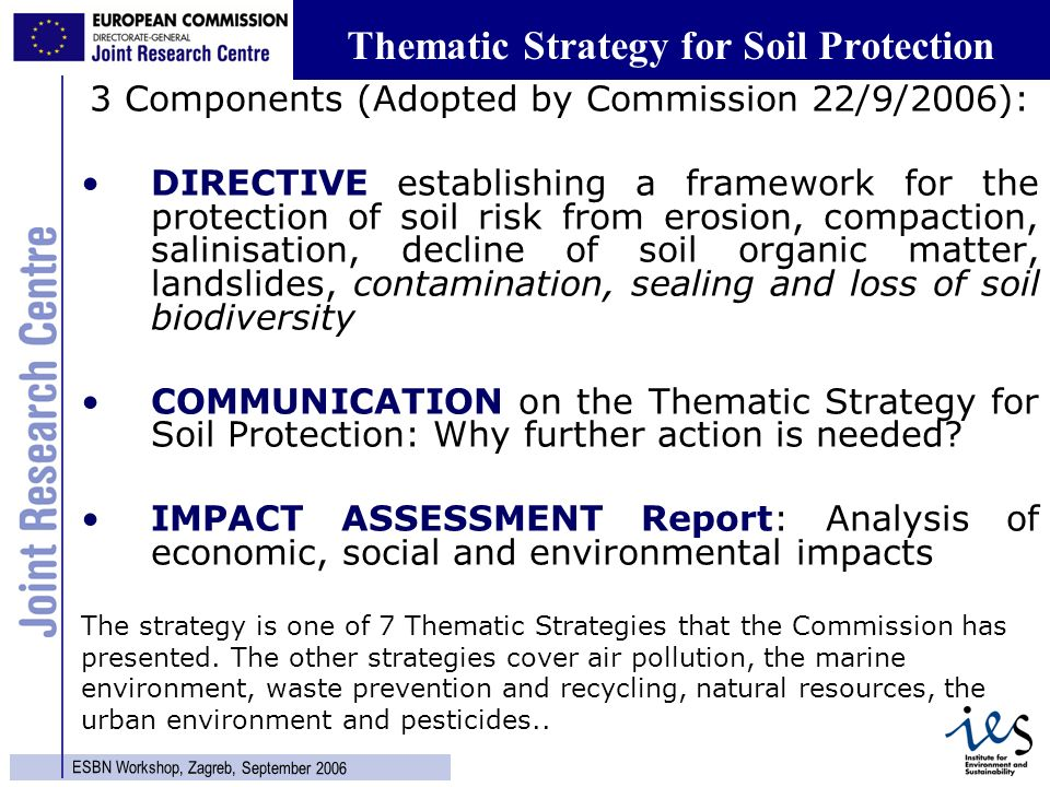 3 ESBN Workshop, Zagreb, September 2006 Thematic Strategy for Soil Protection 3 Components (Adopted by Commission 22/9/2006): DIRECTIVE establishing a framework for the protection of soil risk from erosion, compaction, salinisation, decline of soil organic matter, landslides, contamination, sealing and loss of soil biodiversity COMMUNICATION on the Thematic Strategy for Soil Protection: Why further action is needed.