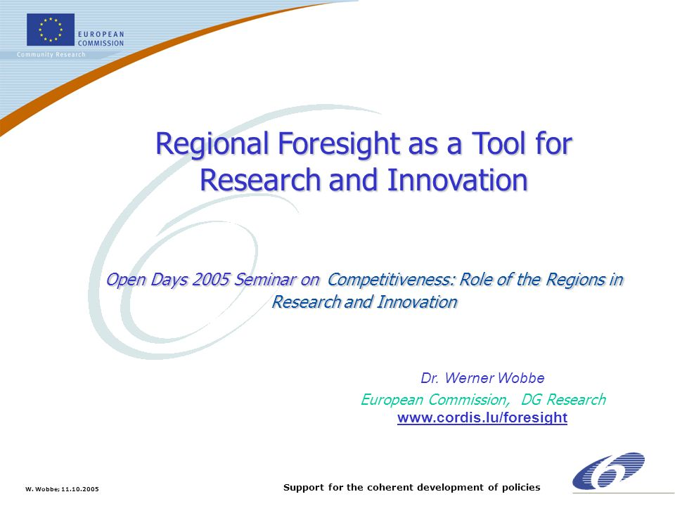 W. Wobbe; 11.10.2005 Support for the coherent development of policies Regional Foresight as a Tool for Research and Innovation Open Days 2005 Seminar