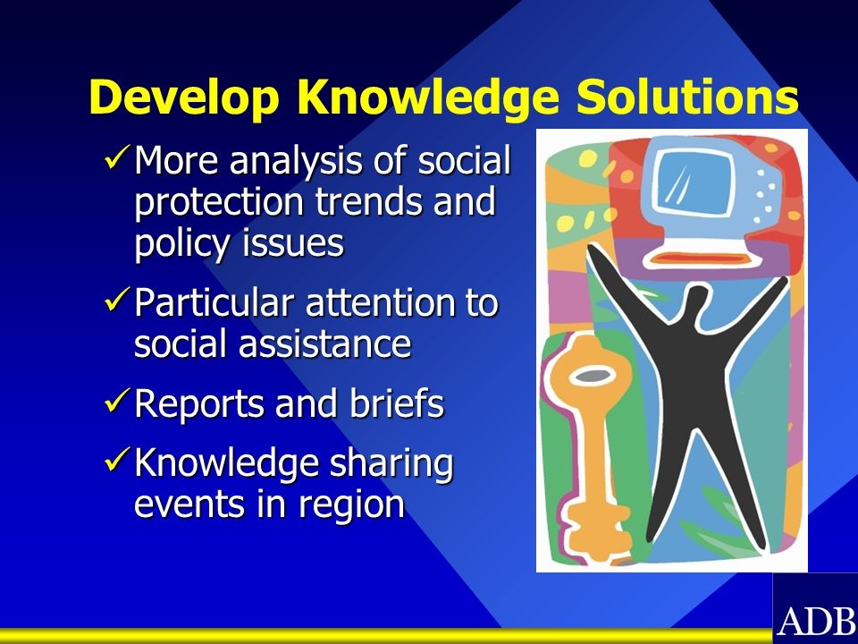 Develop Knowledge Solutions More analysis of social protection trends and policy issues More analysis of social protection trends and policy issues Pa