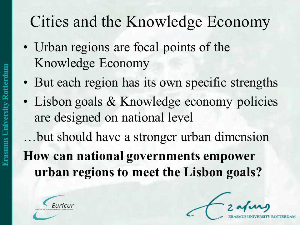 Cities and the Knowledge Economy Urban regions are focal points of the Knowledge Economy But each region has its own specific strengths Lisbon goals & Knowledge economy policies are designed on national level …but should have a stronger urban dimension How can national governments empower urban regions to meet the Lisbon goals
