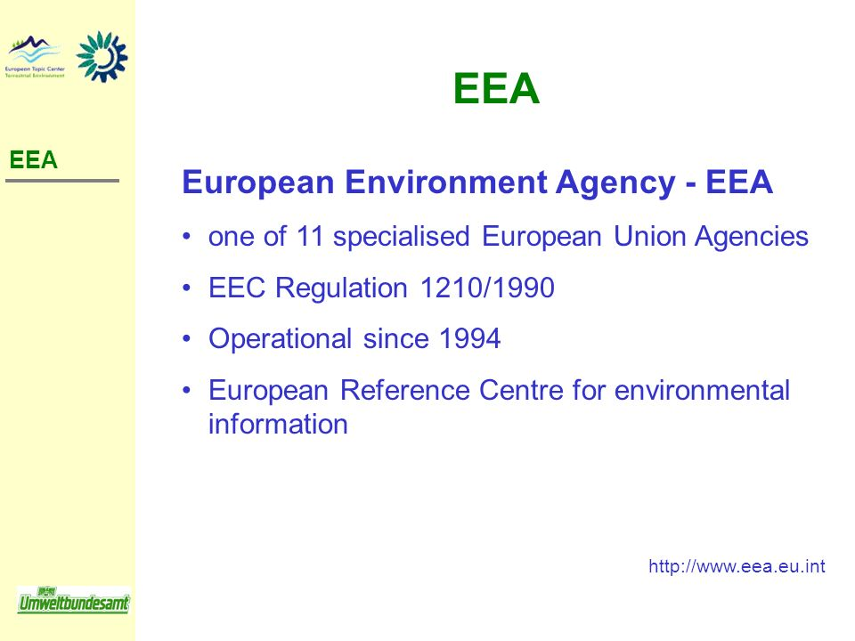European Environment Agency - EEA one of 11 specialised European Union Agencies EEC Regulation 1210/1990 Operational since 1994 European Reference Cen
