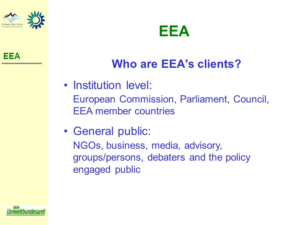 Who are EEA's clients? Institution level: European Commission, Parliament, Council, EEA member countries General public: NGOs, business, media, adviso