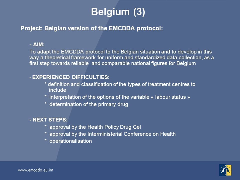 Belgium (3) Project: Belgian version of the EMCDDA protocol: - AIM: To adapt the EMCDDA protocol to the Belgian situation and to develop in this way a theoretical framework for uniform and standardized data collection, as a first step towards reliable and comparable national figures for Belgium - EXPERIENCED DIFFICULTIES : * definition and classification of the types of treatment centres to include * interpretation of the options of the variable « labour status » * determination of the primary drug - NEXT STEPS: * approval by the Health Policy Drug Cel * approval by the Interministerial Conference on Health * operationalisation