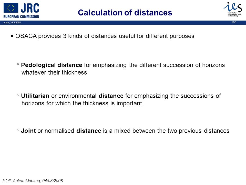 Ispra, 26/2/2008 6/21 SOIL Action Meeting, 04/03/2008 Calculation of distances OSACA provides 3 kinds of distances useful for different purposes Pedological distance for emphasizing the different succession of horizons whatever their thickness Utilitarian or environmental distance for emphasizing the successions of horizons for which the thickness is important Joint or normalised distance is a mixed between the two previous distances