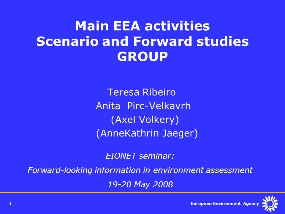 European Environment Agency 1 Main EEA activities Scenario and Forward studies GROUP Teresa Ribeiro Anita Pirc-Velkavrh (Axel Volkery) (AnneKathrin Ja