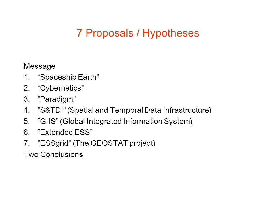 7 Proposals / Hypotheses Message 1.Spaceship Earth 2.Cybernetics 3.Paradigm 4.S&TDI (Spatial and Temporal Data Infrastructure) 5.GIIS (Global Integrated Information System) 6.Extended ESS 7.ESSgrid (The GEOSTAT project) Two Conclusions