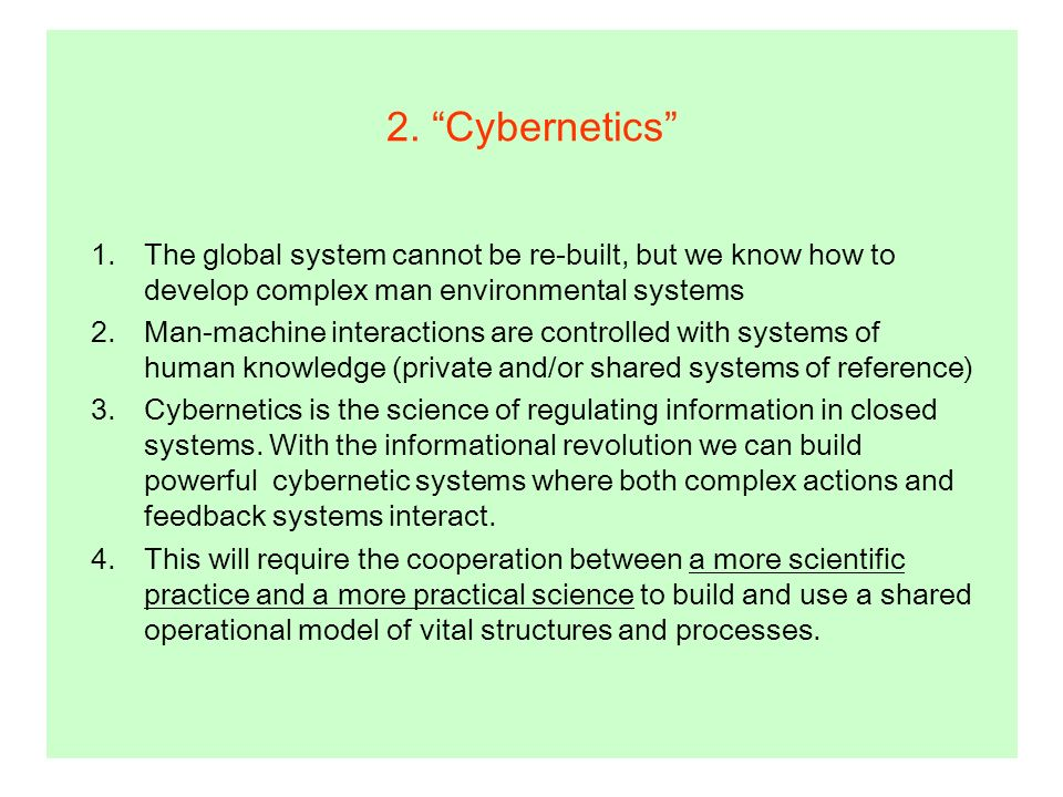 1.The global system cannot be re-built, but we know how to develop complex man environmental systems 2.Man-machine interactions are controlled with systems of human knowledge (private and/or shared systems of reference) 3.Cybernetics is the science of regulating information in closed systems.
