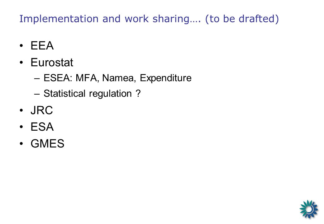 Implementation and work sharing…. (to be drafted) EEA Eurostat –ESEA: MFA, Namea, Expenditure –Statistical regulation ? JRC ESA GMES