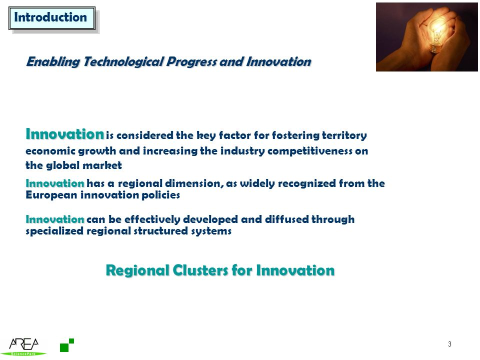 3 Innovation Innovation can be effectively developed and diffused through specialized regional structured systems Regional Clusters for Innovation Enabling Technological Progress and Innovation Innovation Innovation is considered the key factor for fostering territory economic growth and increasing the industry competitiveness on the global market Innovation Innovation has a regional dimension, as widely recognized from the European innovation policies Introduction