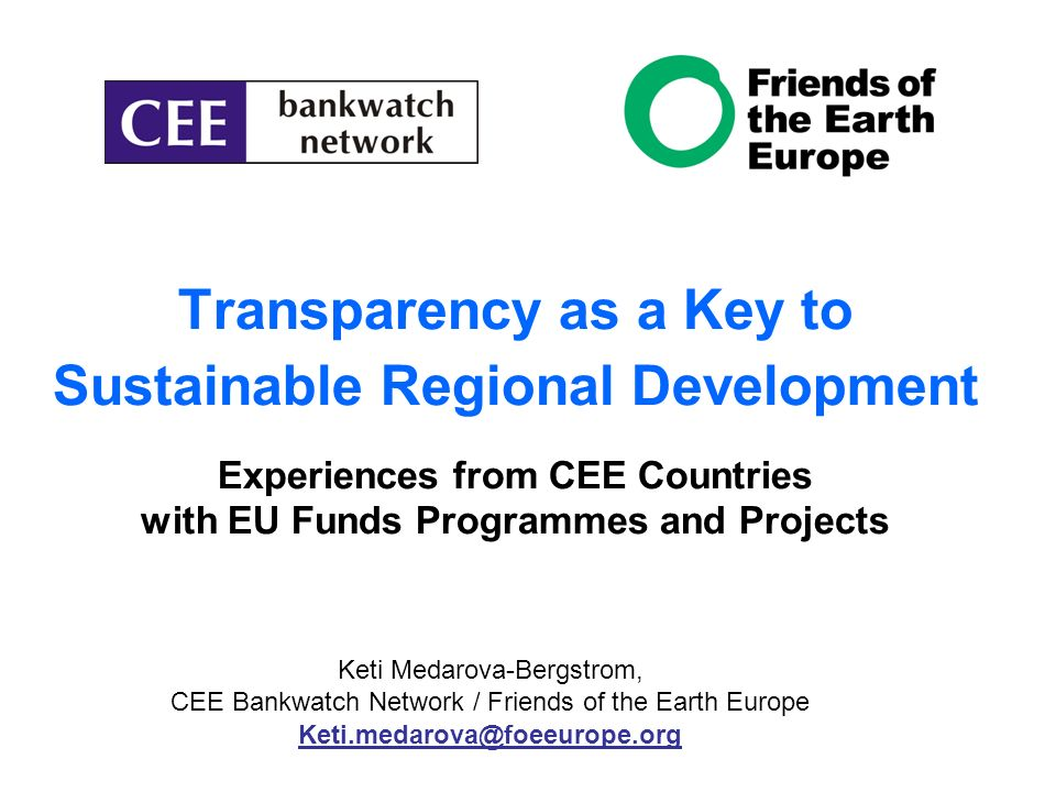 Transparency as a Key to Sustainable Regional Development Experiences from CEE Countries with EU Funds Programmes and Projects Keti Medarova-Bergstrom, CEE Bankwatch Network / Friends of the Earth Europe Keti.medarova@foeeurope.org