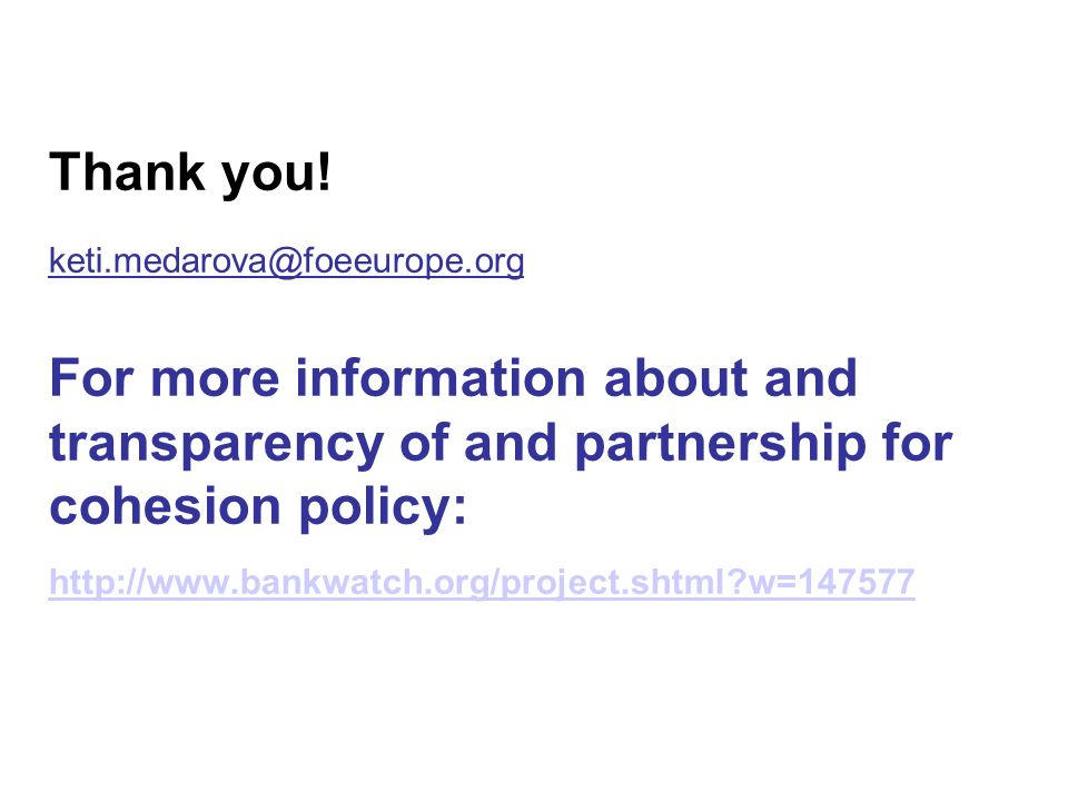 Thank you! keti.medarova@foeeurope.org For more information about and transparency of and partnership for cohesion policy: http://www.bankwatch.org/pr