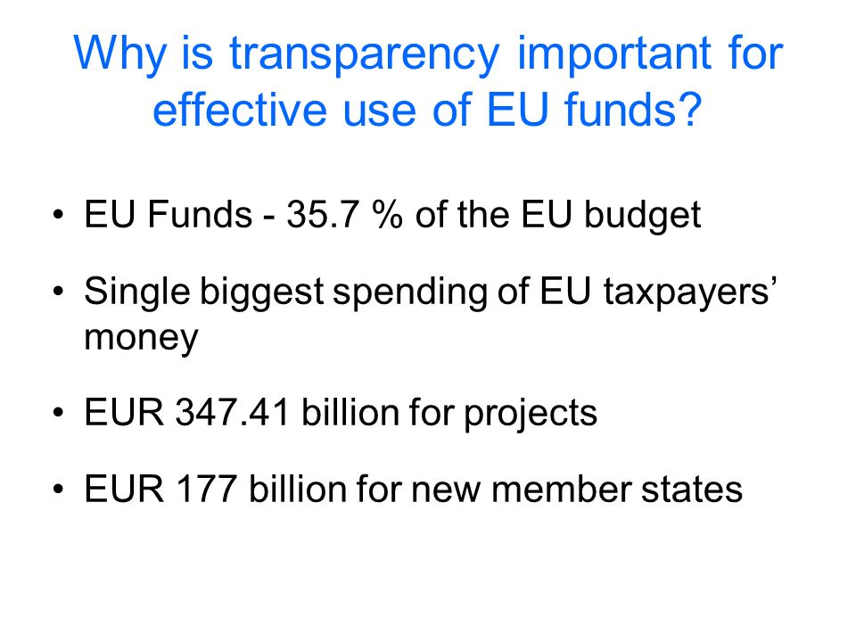 Why is transparency important for effective use of EU funds? EU Funds - 35.7 % of the EU budget Single biggest spending of EU taxpayers money EUR 347.