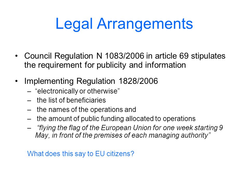 Legal Arrangements Council Regulation N 1083/2006 in article 69 stipulates the requirement for publicity and information Implementing Regulation 1828/2006 –electronically or otherwise – the list of beneficiaries – the names of the operations and – the amount of public funding allocated to operations – flying the flag of the European Union for one week starting 9 May, in front of the premises of each managing authority What does this say to EU citizens