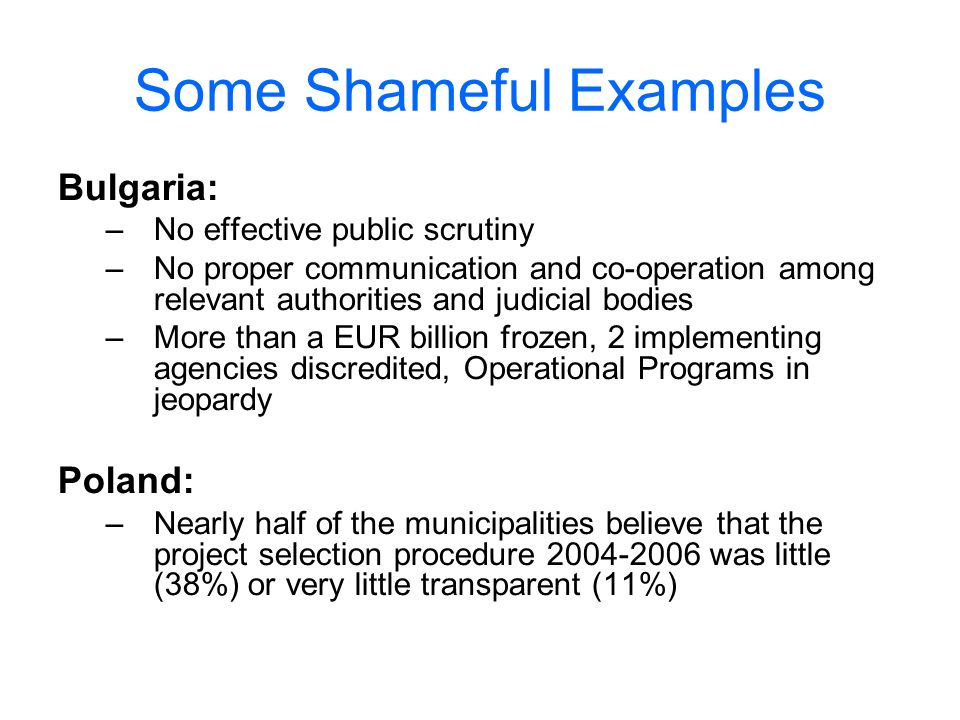 Some Shameful Examples Bulgaria: –No effective public scrutiny –No proper communication and co-operation among relevant authorities and judicial bodies –More than a EUR billion frozen, 2 implementing agencies discredited, Operational Programs in jeopardy Poland: –Nearly half of the municipalities believe that the project selection procedure 2004-2006 was little (38%) or very little transparent (11%)