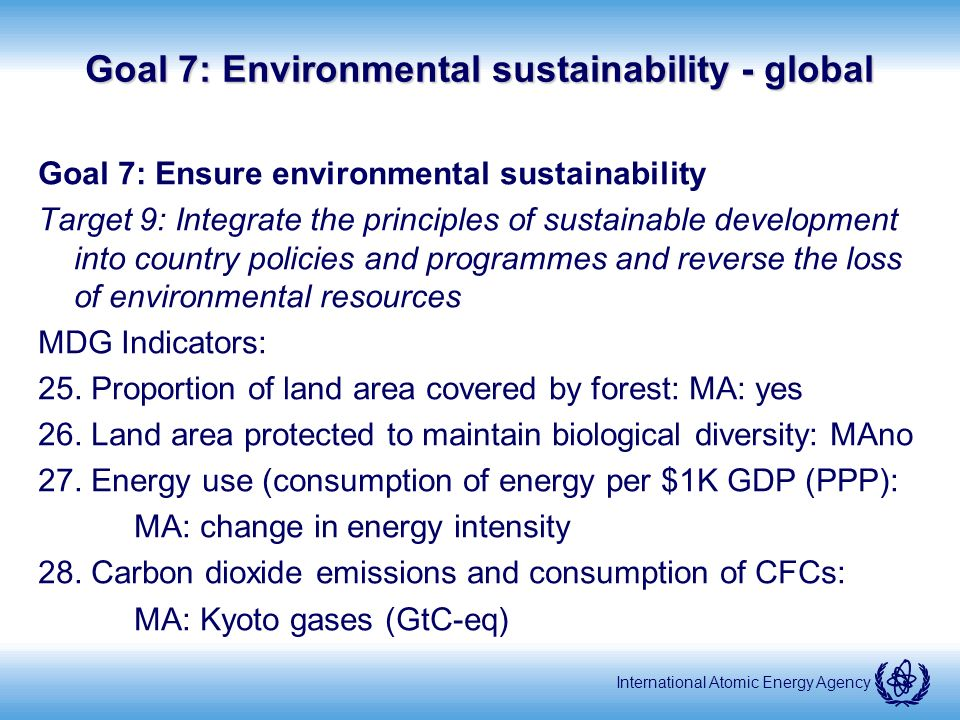 International Atomic Energy Agency Goal 7: Environmental sustainability - global Goal 7: Ensure environmental sustainability Target 9: Integrate the principles of sustainable development into country policies and programmes and reverse the loss of environmental resources MDG Indicators: 25.