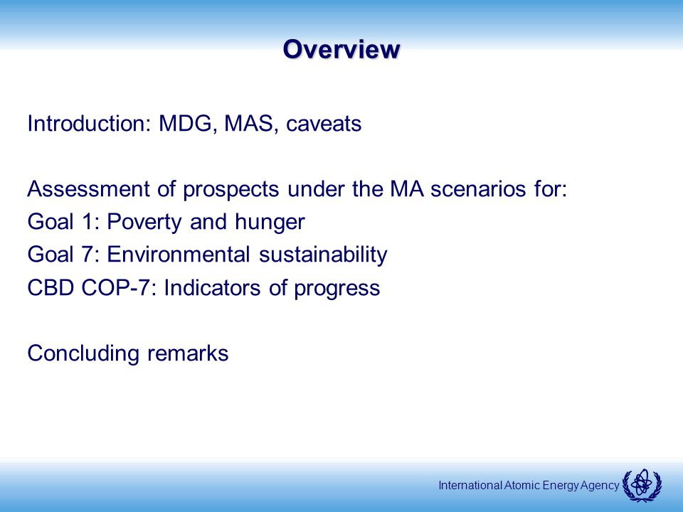 International Atomic Energy AgencyOverview Introduction: MDG, MAS, caveats Assessment of prospects under the MA scenarios for: Goal 1: Poverty and hunger Goal 7: Environmental sustainability CBD COP-7: Indicators of progress Concluding remarks