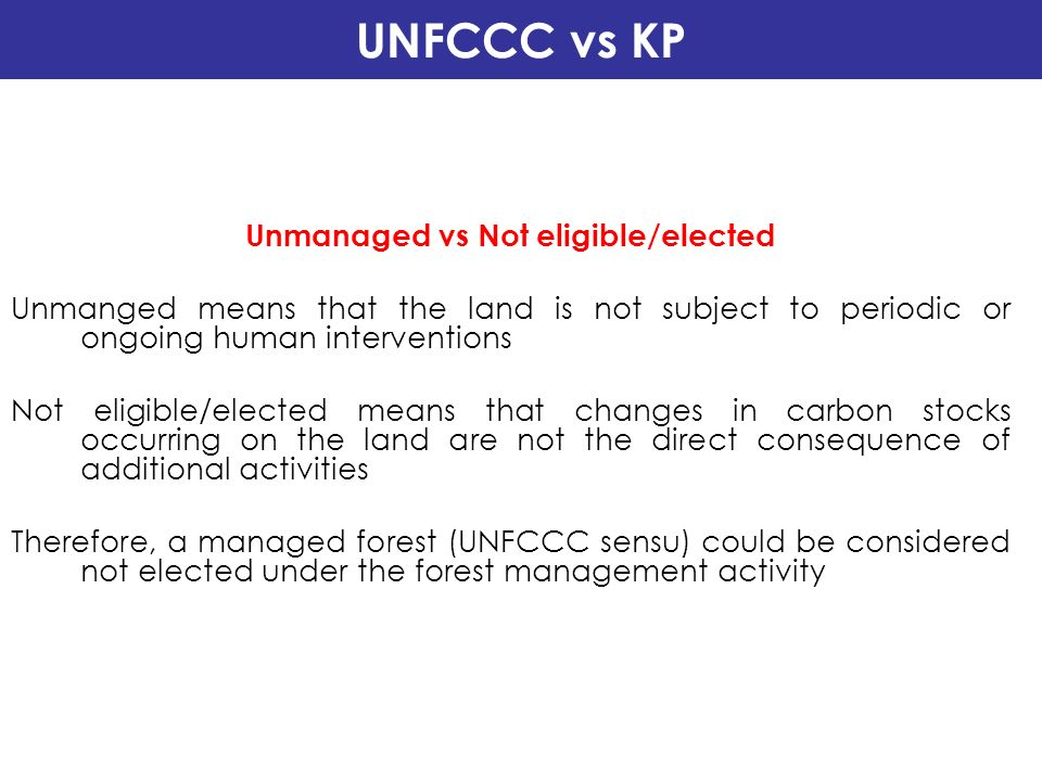 UNFCCC vs KP Unmanaged vs Not eligible/elected Unmanged means that the land is not subject to periodic or ongoing human interventions Not eligible/ele