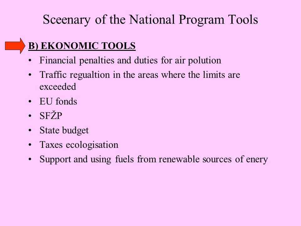 Sceenary of the National Program Tools B) EKONOMIC TOOLS Financial penalties and duties for air polution Traffic regualtion in the areas where the limits are exceeded EU fonds SFŽP State budget Taxes ecologisation Support and using fuels from renewable sources of enery