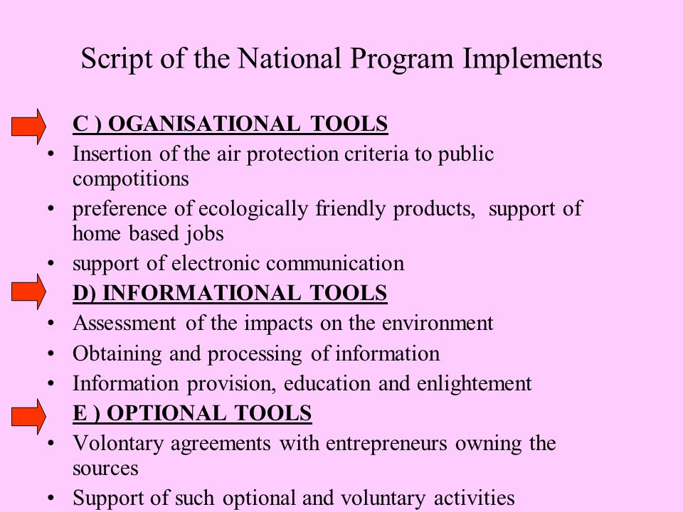 Script of the National Program Implements C ) OGANISATIONAL TOOLS Insertion of the air protection criteria to public compotitions preference of ecologically friendly products, support of home based jobs support of electronic communication D) INFORMATIONAL TOOLS Assessment of the impacts on the environment Obtaining and processing of information Information provision, education and enlightement E ) OPTIONAL TOOLS Volontary agreements with entrepreneurs owning the sources Support of such optional and voluntary activities