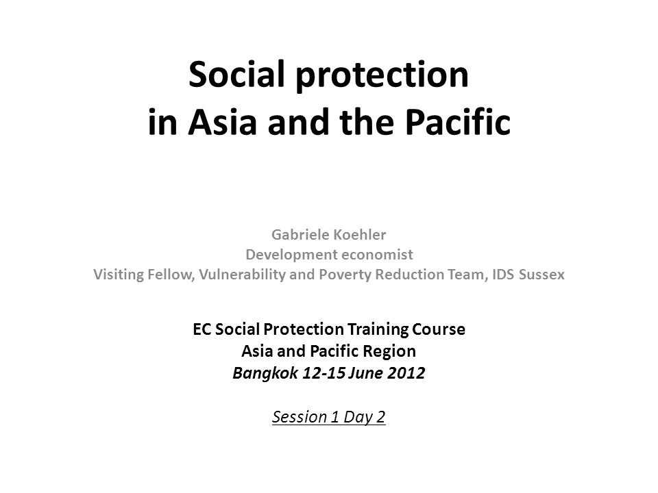 Social protection in Asia and the Pacific Gabriele Koehler Development economist Visiting Fellow, Vulnerability and Poverty Reduction Team, IDS Sussex
