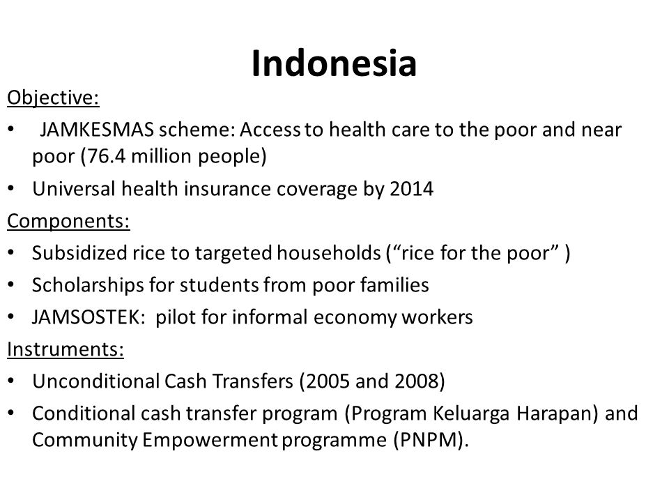 Indonesia Objective: JAMKESMAS scheme: Access to health care to the poor and near poor (76.4 million people) Universal health insurance coverage by 20