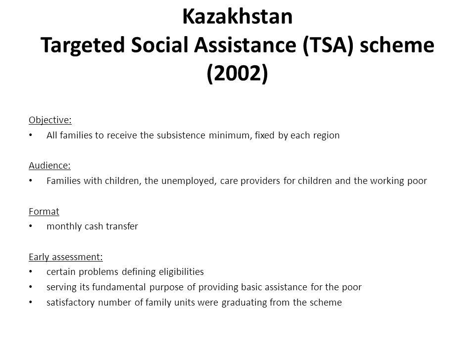 Kazakhstan Targeted Social Assistance (TSA) scheme (2002) Objective: All families to receive the subsistence minimum, fixed by each region Audience: F