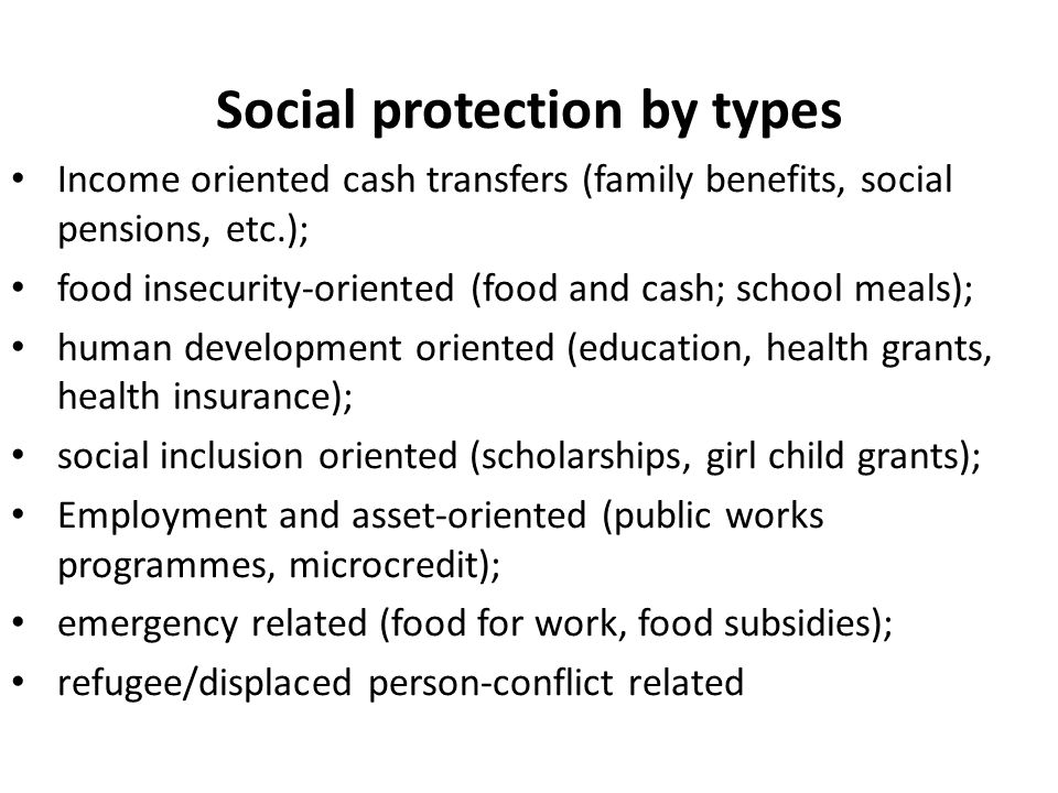 Social protection by types Income oriented cash transfers (family benefits, social pensions, etc.); food insecurity-oriented (food and cash; school me