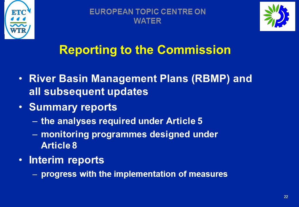 22 EUROPEAN TOPIC CENTRE ON WATER Reporting to the Commission River Basin Management Plans (RBMP) and all subsequent updates Summary reports –the analyses required under Article 5 –monitoring programmes designed under Article 8 Interim reports –progress with the implementation of measures