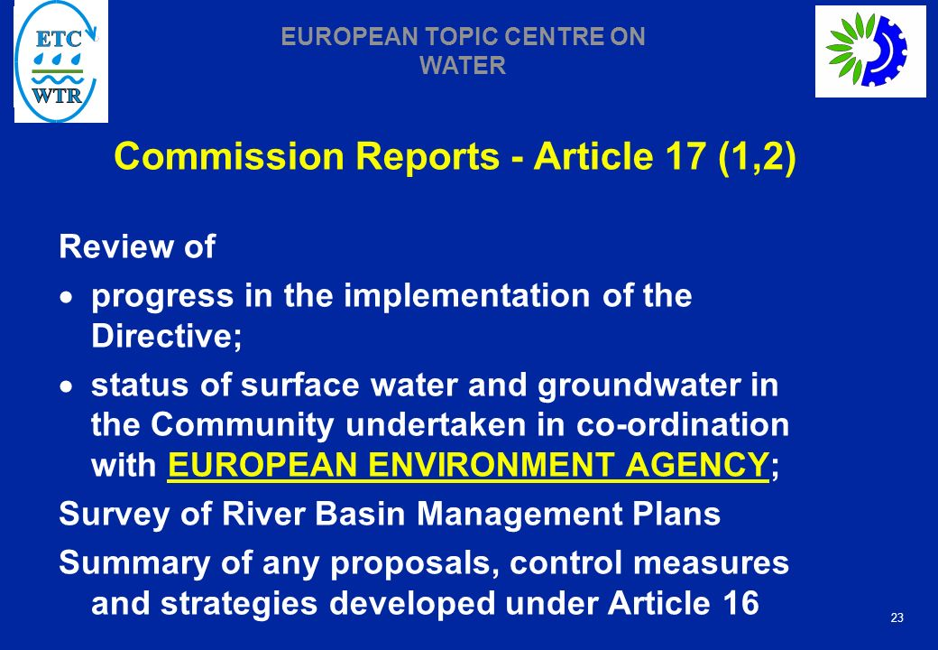 23 EUROPEAN TOPIC CENTRE ON WATER Commission Reports - Article 17 (1,2) Review of progress in the implementation of the Directive; status of surface water and groundwater in the Community undertaken in co-ordination with EUROPEAN ENVIRONMENT AGENCY; Survey of River Basin Management Plans Summary of any proposals, control measures and strategies developed under Article 16
